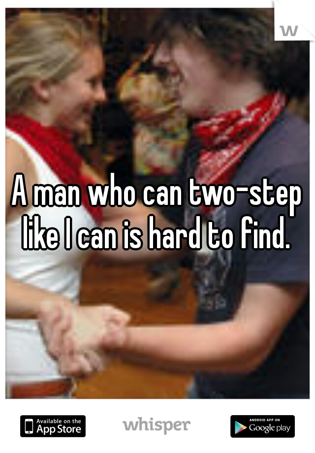 A man who can two-step like I can is hard to find.