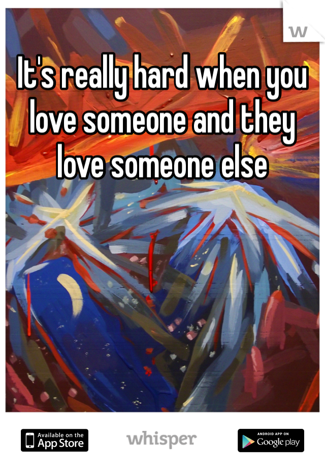 It's really hard when you love someone and they love someone else