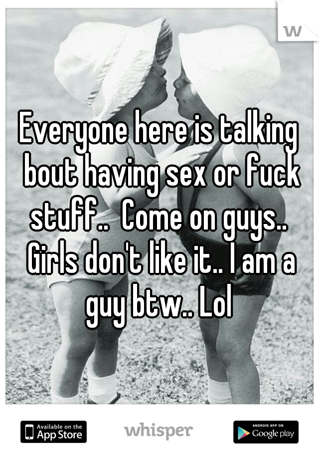 Everyone here is talking bout having sex or fuck stuff..  Come on guys..  Girls don't like it.. I am a guy btw.. Lol