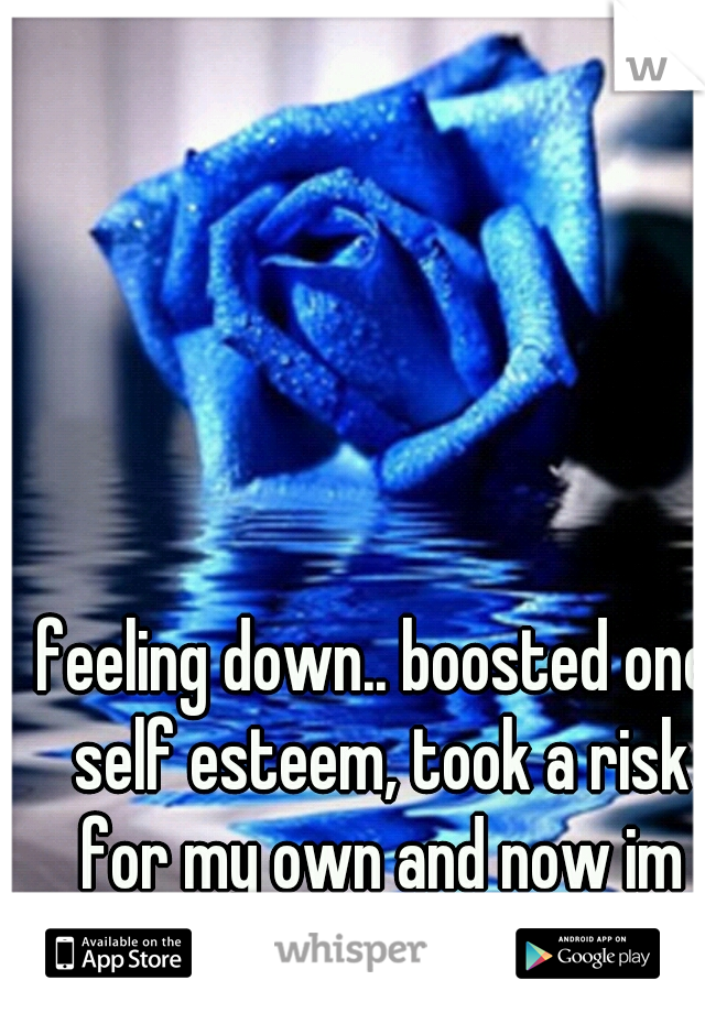 feeling down.. boosted one self esteem, took a risk for my own and now im highly disappointed... =[