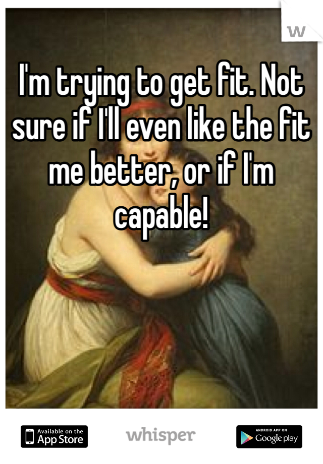 I'm trying to get fit. Not sure if I'll even like the fit me better, or if I'm capable!