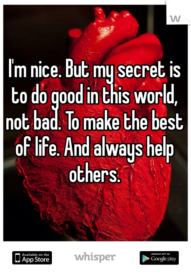 I'm nice. But my secret is to do good in this world, not bad. To make the best of life. And always help others.