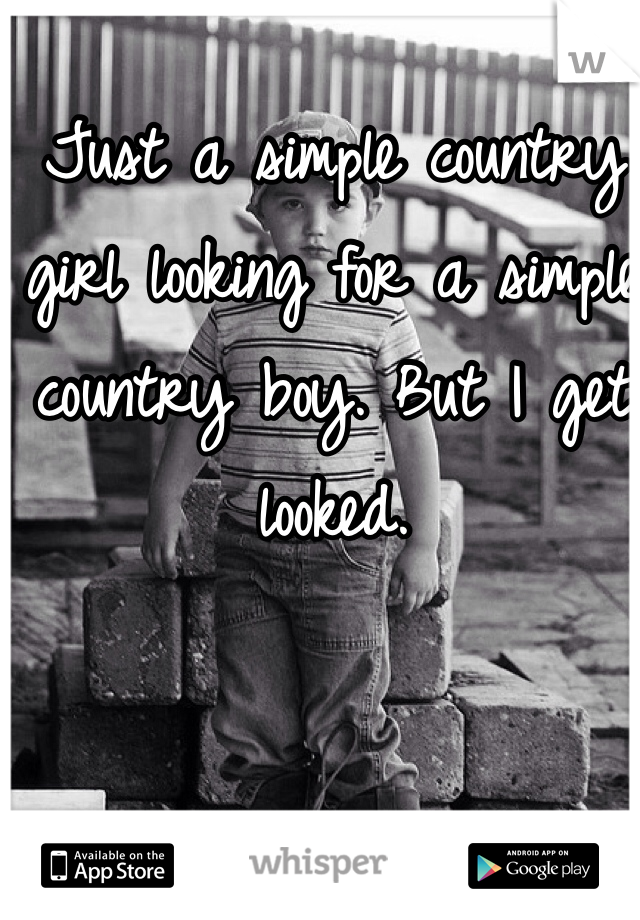Just a simple country girl looking for a simple country boy. But I get looked.