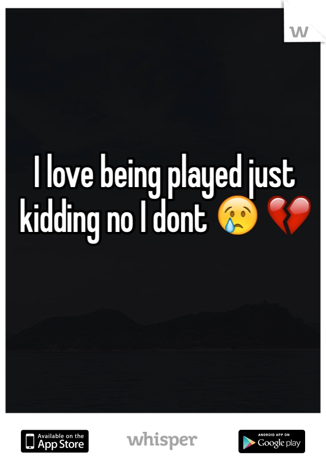 I love being played just kidding no I dont 😢 💔