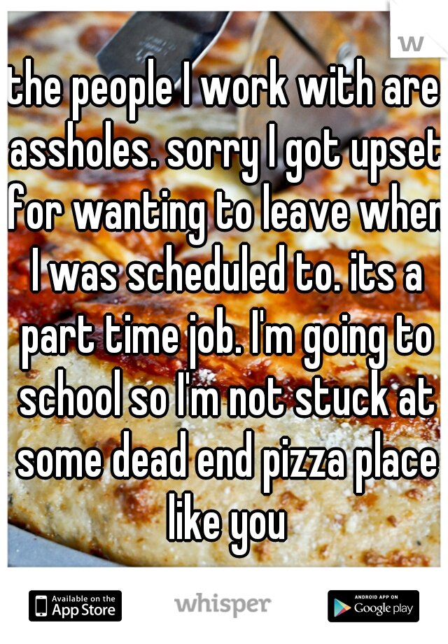 the people I work with are assholes. sorry I got upset for wanting to leave when I was scheduled to. its a part time job. I'm going to school so I'm not stuck at some dead end pizza place like you