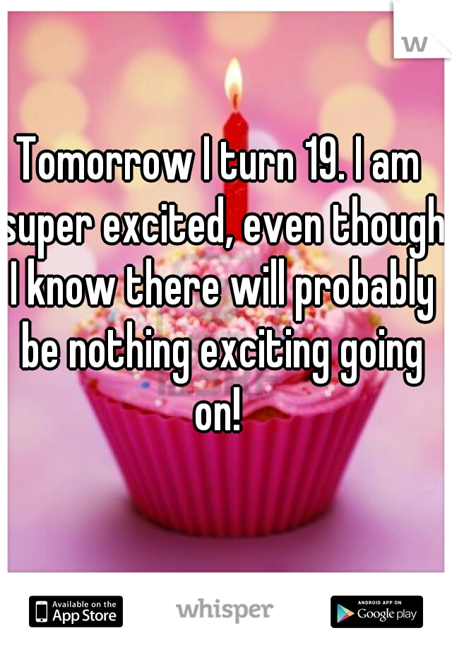 Tomorrow I turn 19. I am super excited, even though I know there will probably be nothing exciting going on!