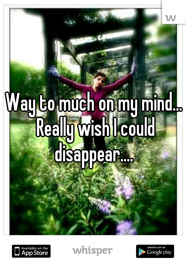 Way to much on my mind... Really wish I could disappear....