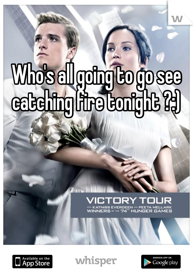 Who's all going to go see catching fire tonight ?:)