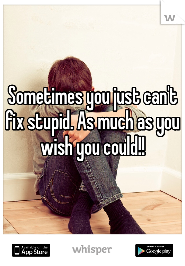 Sometimes you just can't fix stupid. As much as you wish you could!!