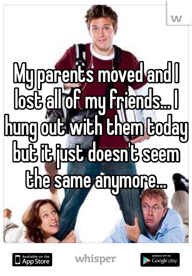 My parents moved and I lost all of my friends... I hung out with them today but it just doesn't seem the same anymore...