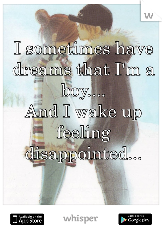 I sometimes have dreams that I'm a boy....  And I wake up feeling disappointed...
