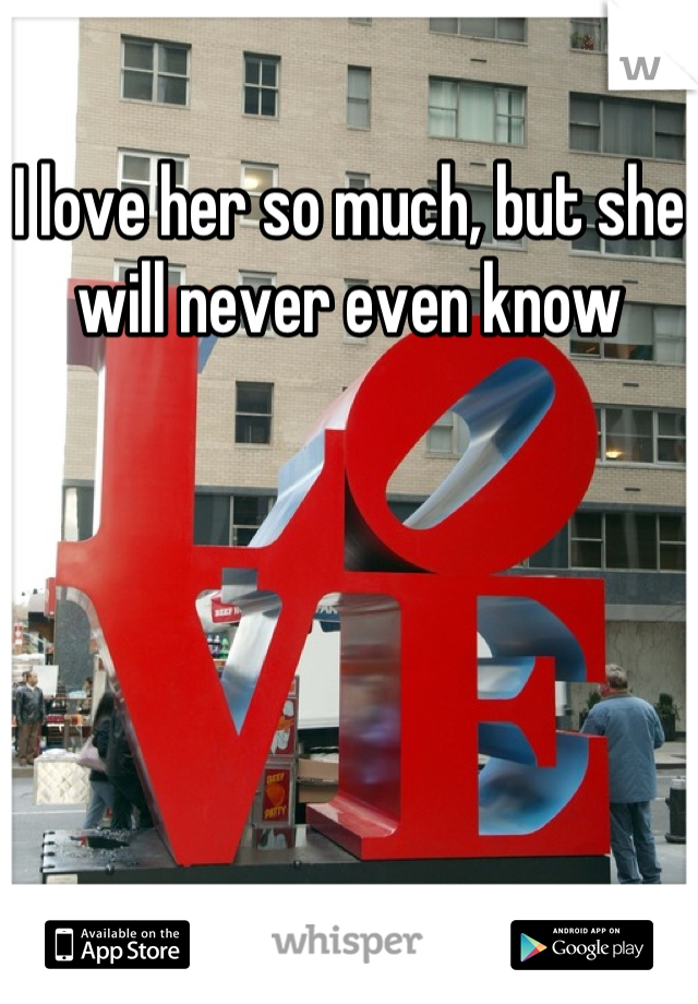 I love her so much, but she will never even know