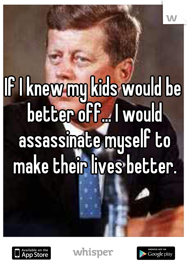 If I knew my kids would be better off... I would assassinate myself to make their lives better.