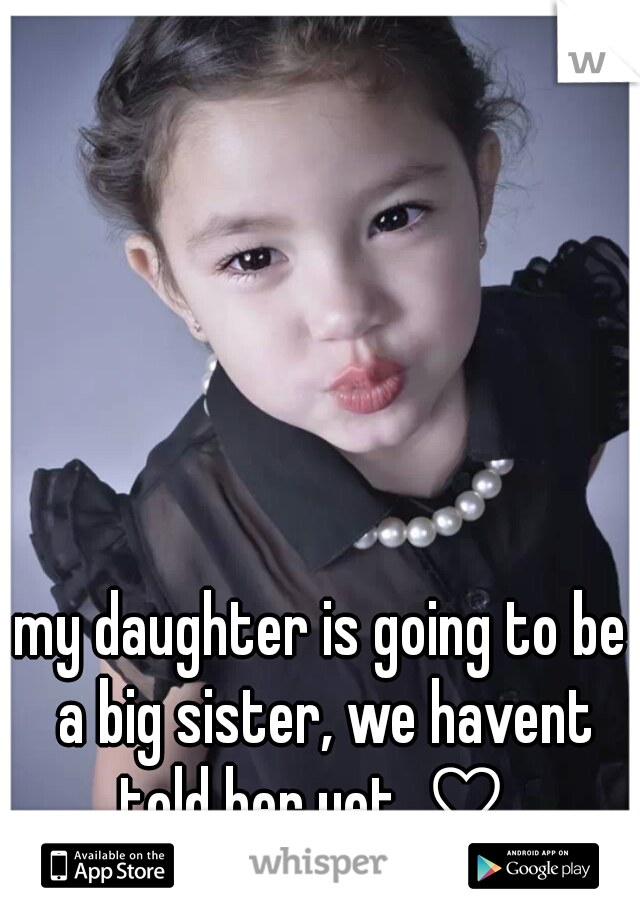 my daughter is going to be a big sister, we havent told her yet. ♡