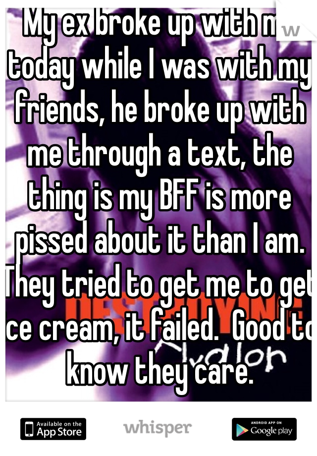 My ex broke up with me today while I was with my friends, he broke up with me through a text, the thing is my BFF is more pissed about it than I am.  They tried to get me to get ice cream, it failed.  Good to know they care.