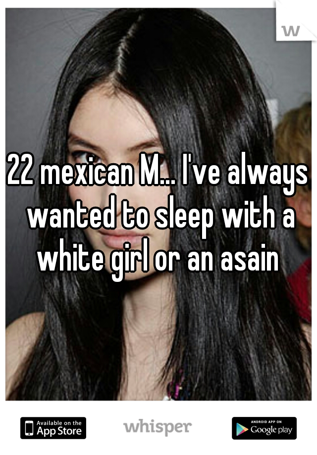 22 mexican M... I've always wanted to sleep with a white girl or an asain