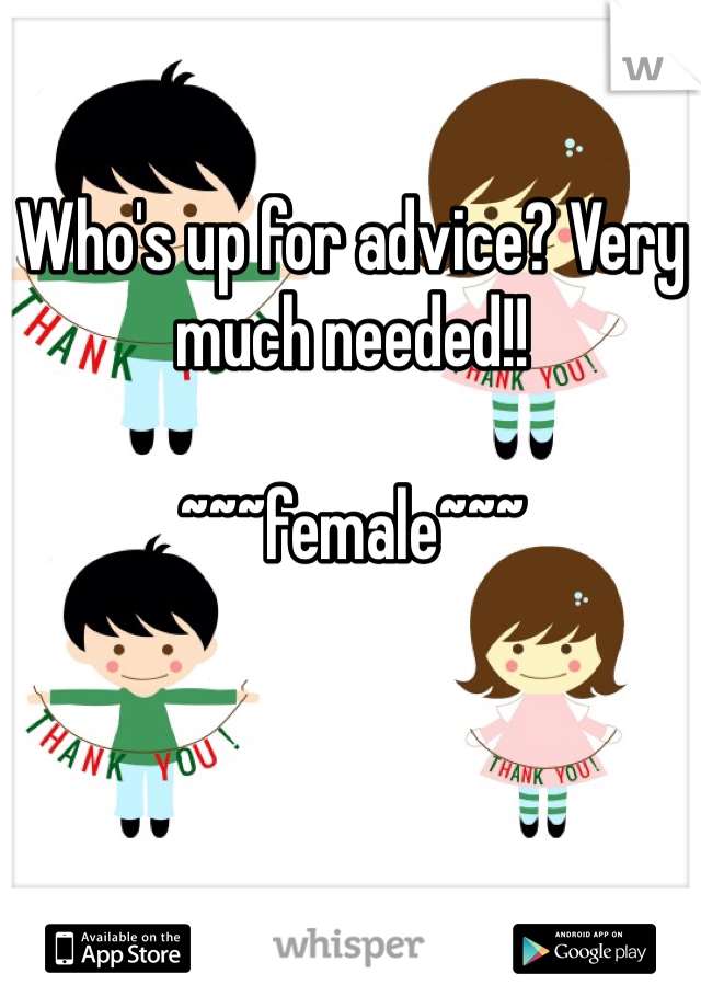 Who's up for advice? Very much needed!!   ~~~female~~~