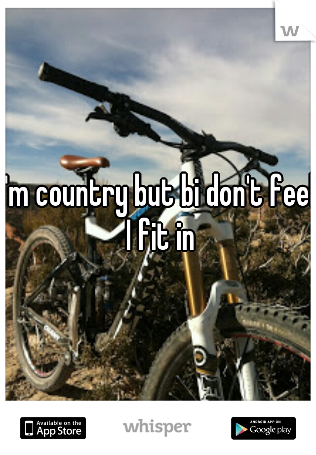 I'm country but bi don't feel I fit in