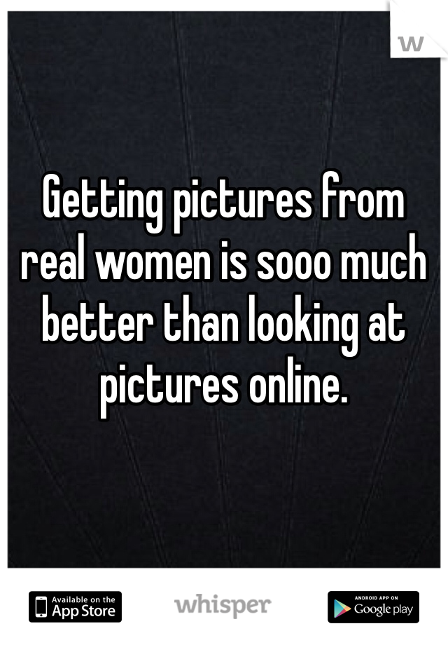 Getting pictures from real women is sooo much better than looking at pictures online.