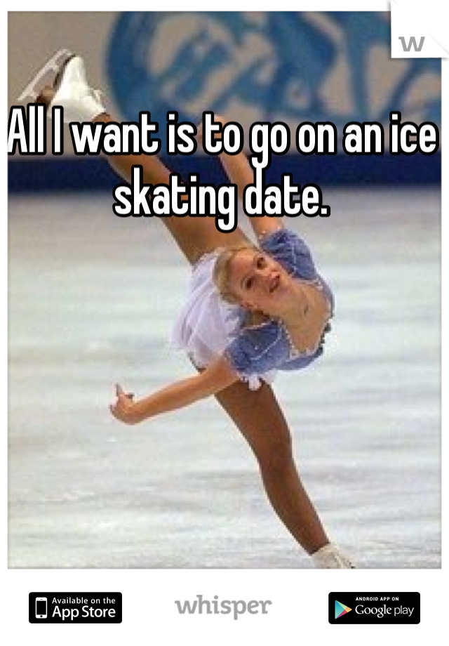 All I want is to go on an ice skating date.