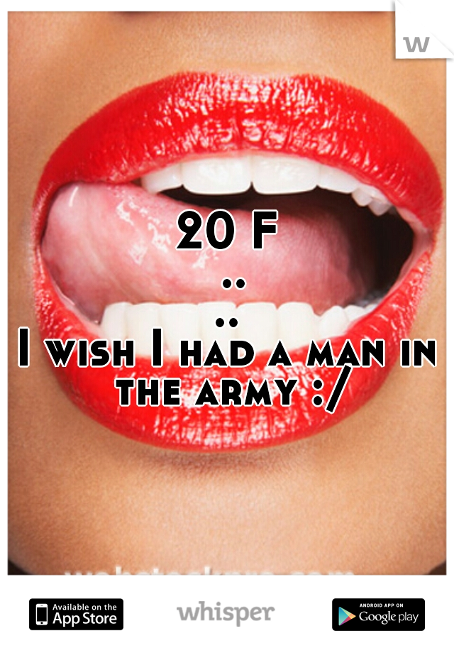 20 F .... I wish I had a man in the army :/