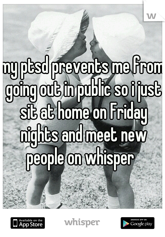 my ptsd prevents me from going out in public so i just sit at home on Friday nights and meet new people on whisper