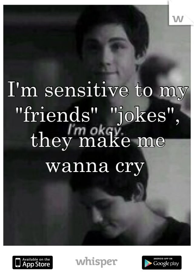 """I'm sensitive to my """"friends""""  """"jokes"""", they make me wanna cry"""