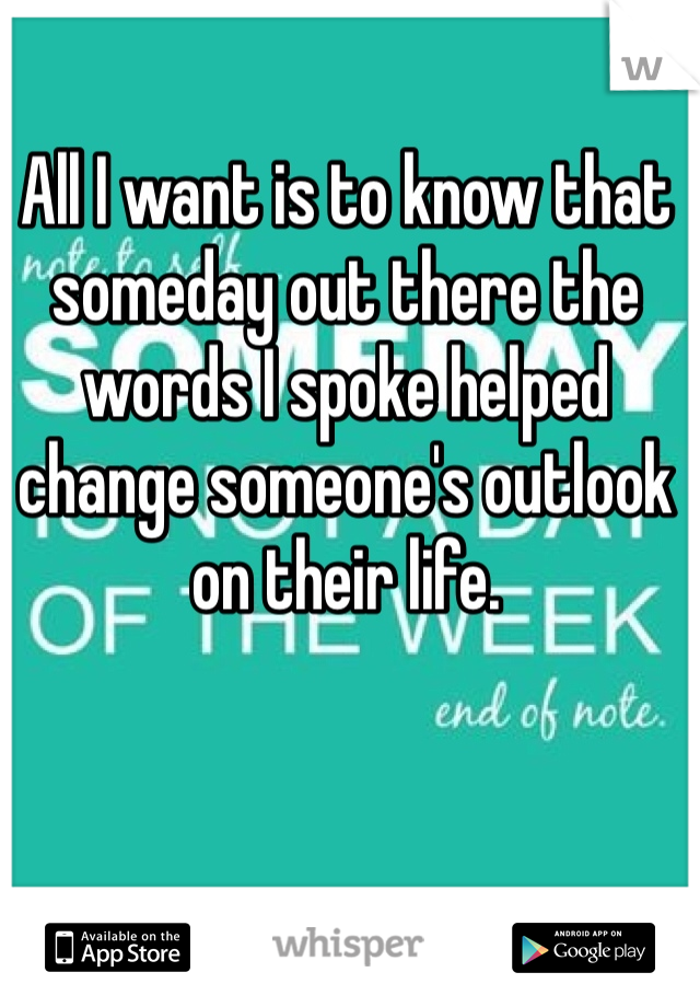 All I want is to know that someday out there the words I spoke helped change someone's outlook on their life.