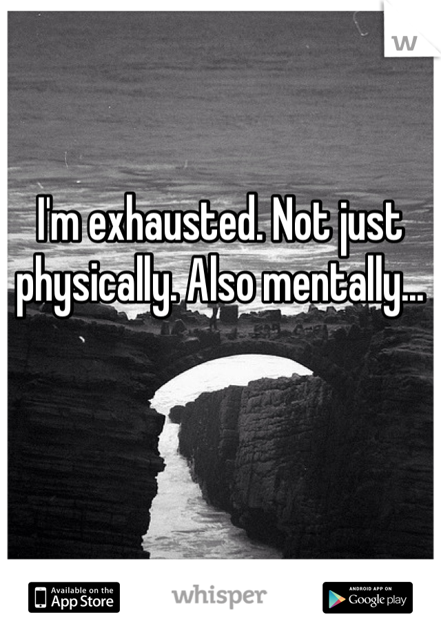 I'm exhausted. Not just physically. Also mentally...