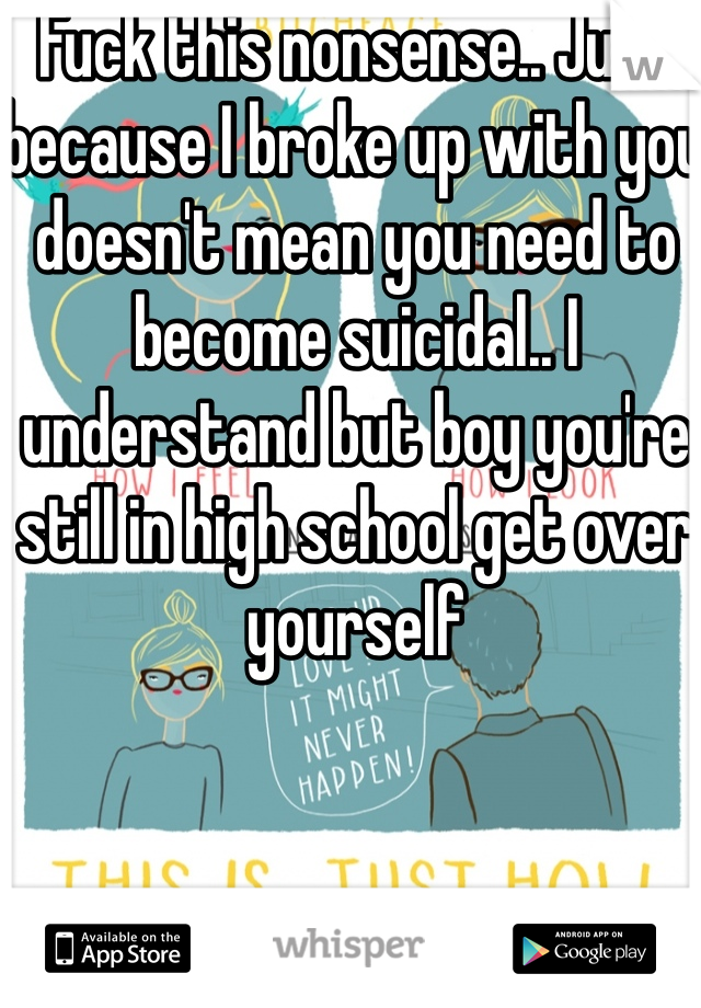Fuck this nonsense.. Just because I broke up with you doesn't mean you need to become suicidal.. I understand but boy you're still in high school get over yourself