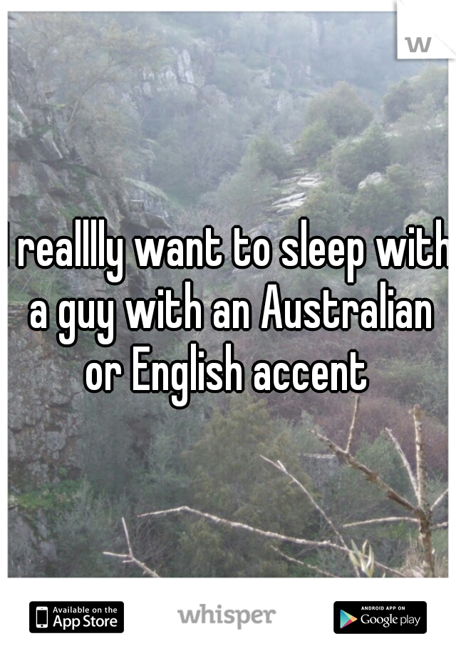 I realllly want to sleep with a guy with an Australian or English accent