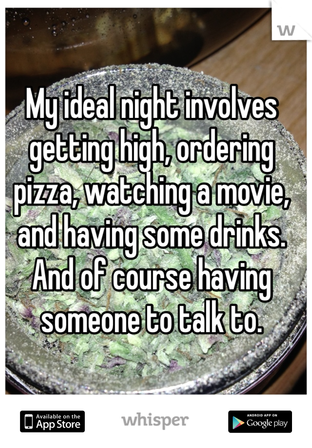 My ideal night involves getting high, ordering pizza, watching a movie, and having some drinks. And of course having someone to talk to.