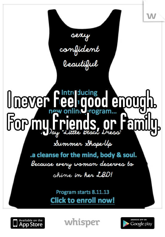 I never feel good enough. For my friends, or family.