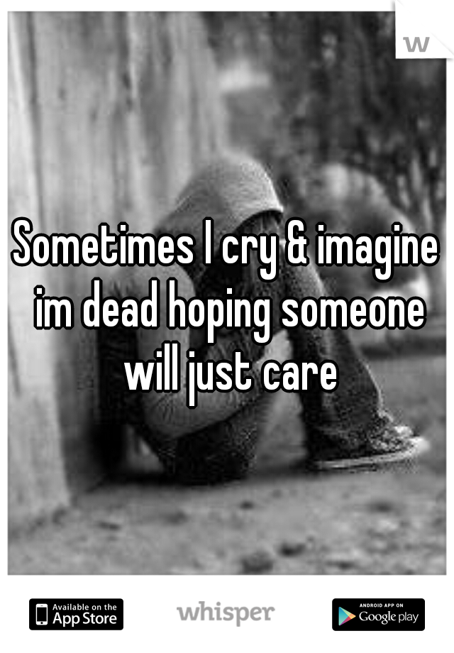 Sometimes I cry & imagine im dead hoping someone will just care