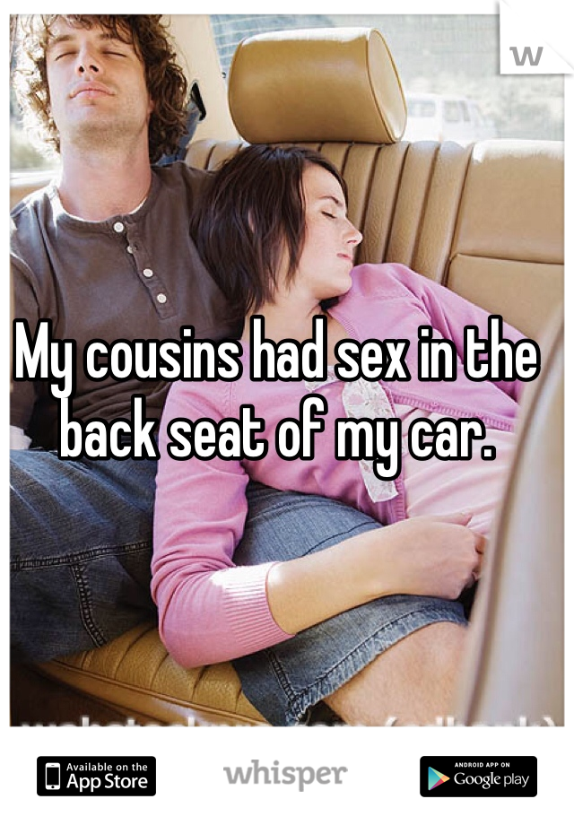 My cousins had sex in the back seat of my car.
