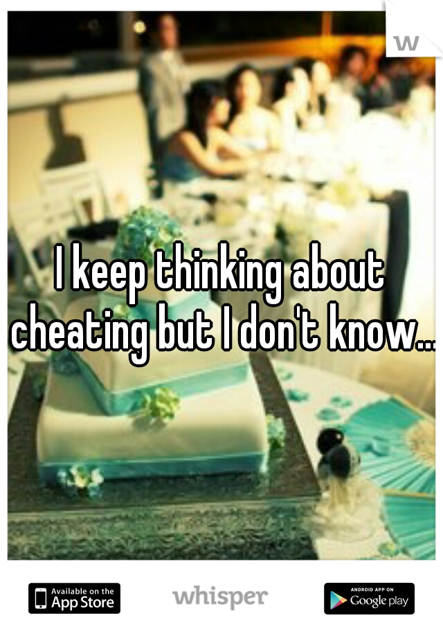 I keep thinking about cheating but I don't know...