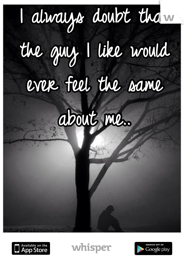 I always doubt that the guy I like would ever feel the same about me..