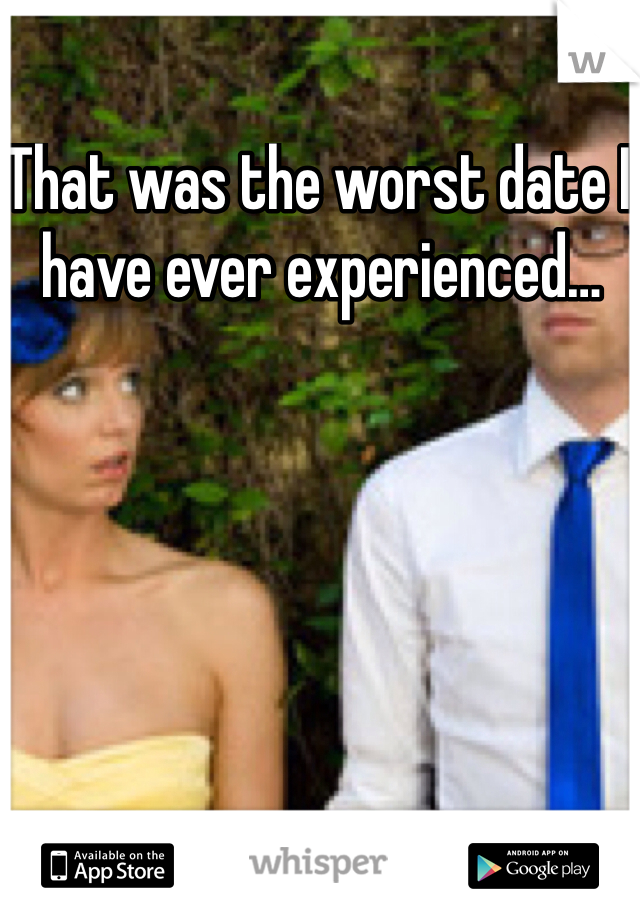 That was the worst date I have ever experienced…
