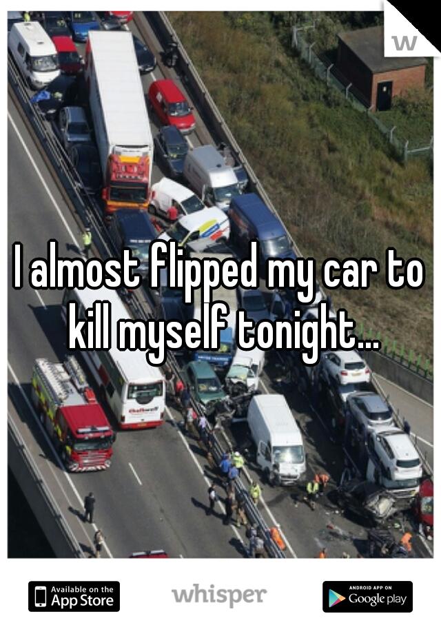 I almost flipped my car to kill myself tonight...