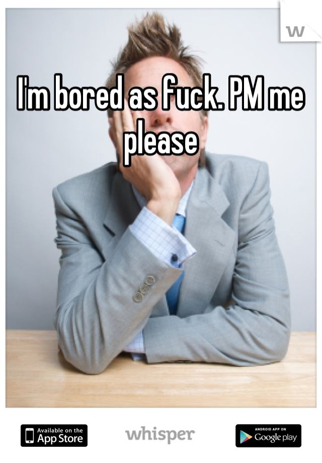 I'm bored as fuck. PM me please