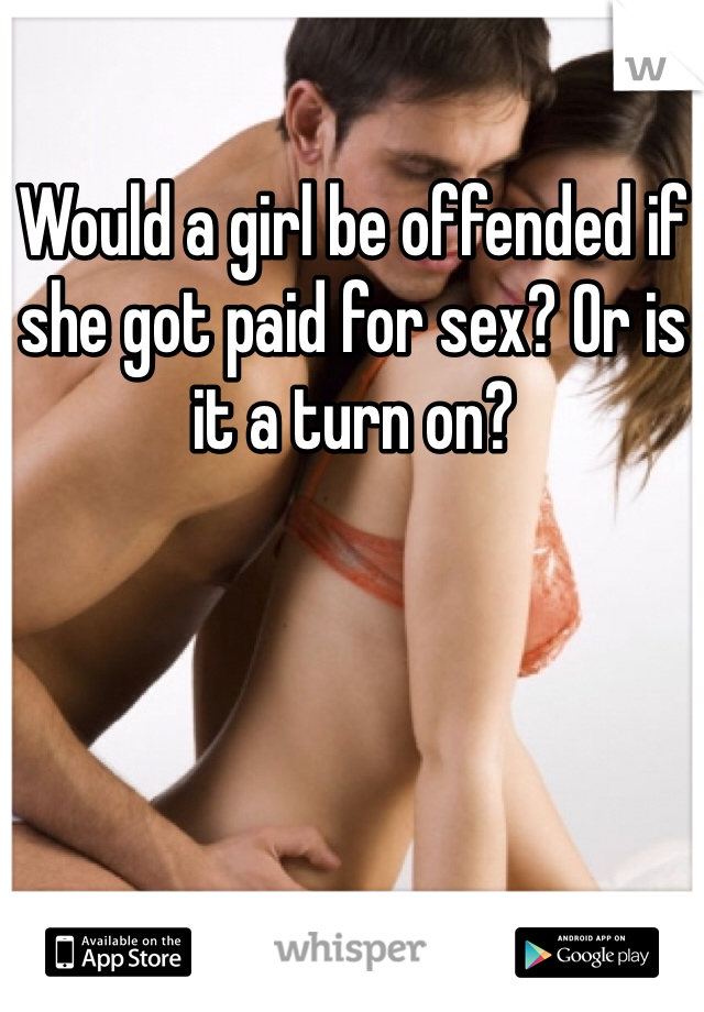 Would a girl be offended if she got paid for sex? Or is it a turn on?