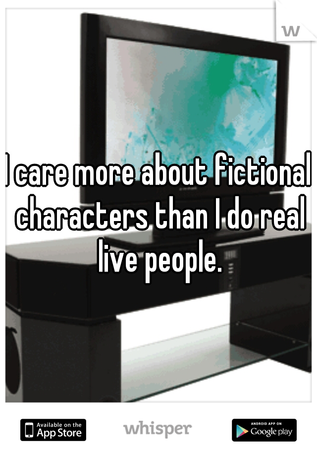 I care more about fictional characters than I do real live people.