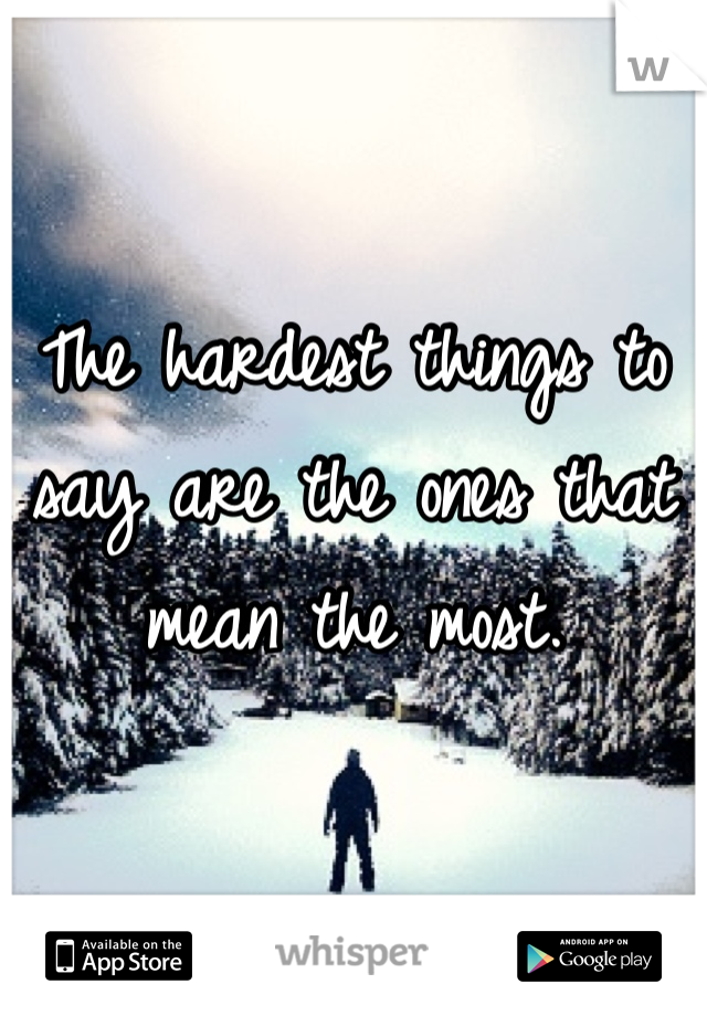 The hardest things to say are the ones that mean the most.