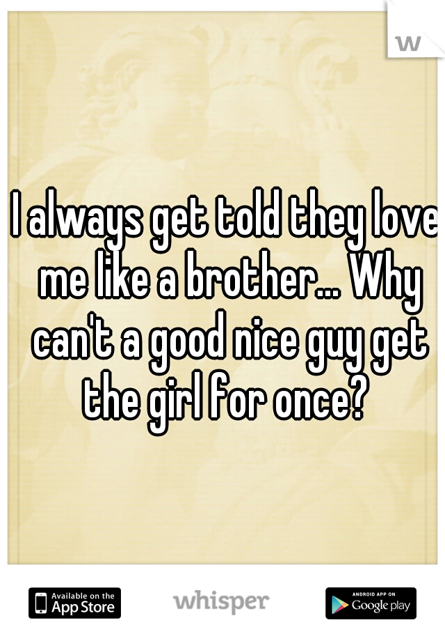I always get told they love me like a brother... Why can't a good nice guy get the girl for once?