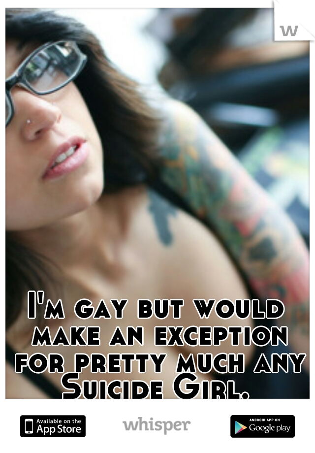 I'm gay but would make an exception for pretty much any Suicide Girl.  Especially Bully #js