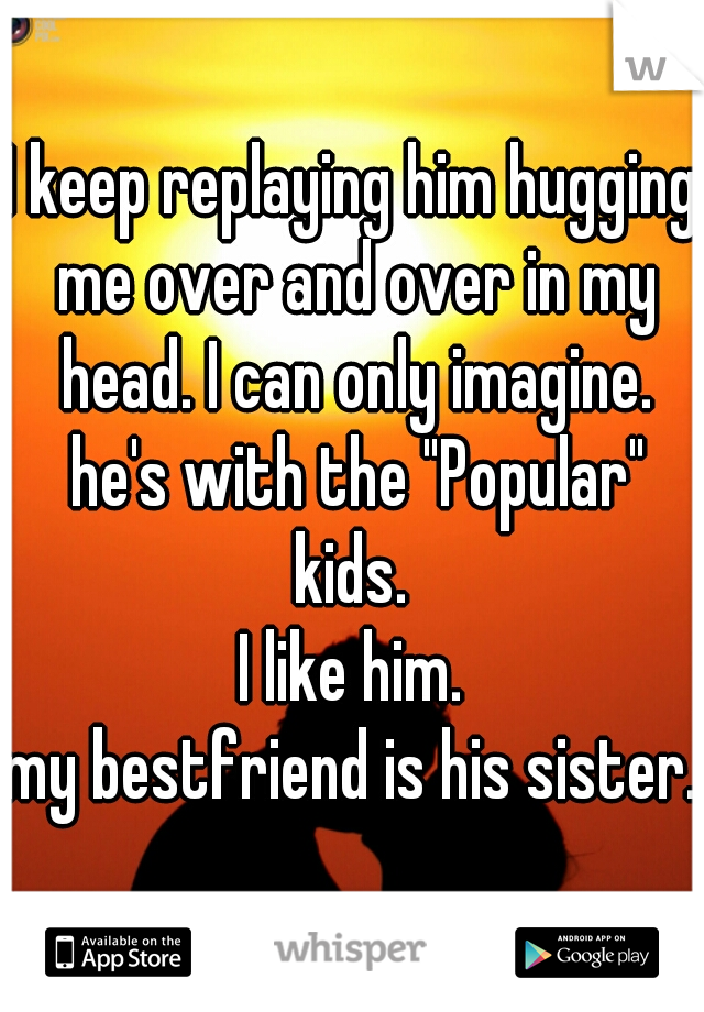 """I keep replaying him hugging me over and over in my head. I can only imagine. he's with the """"Popular"""" kids.   I like him.  my bestfriend is his sister."""