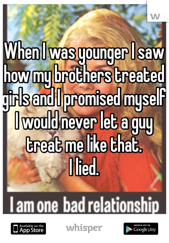 When I was younger I saw how my brothers treated girls and I promised myself I would never let a guy treat me like that.  I lied.
