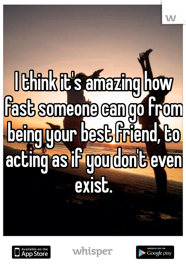 I think it's amazing how fast someone can go from being your best friend, to acting as if you don't even exist.