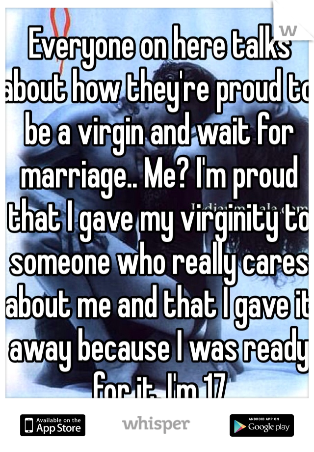 Everyone on here talks about how they're proud to be a virgin and wait for marriage.. Me? I'm proud that I gave my virginity to someone who really cares about me and that I gave it away because I was ready for it. I'm 17