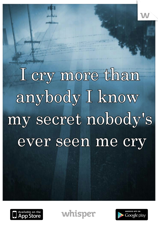 I cry more than anybody I know    my secret nobody's ever seen me cry